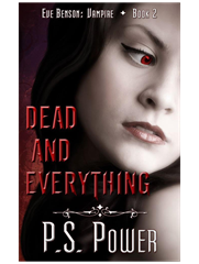 Dead and Everything • Eve Benson: Vampire - Book 2